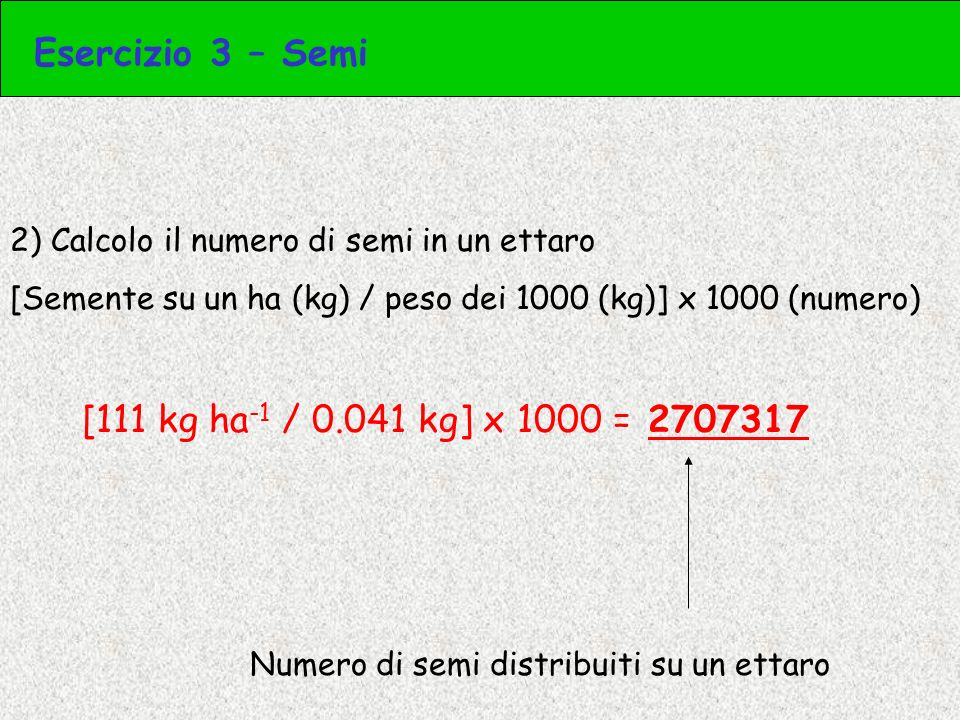 Esercizio 3 – Semi [111 kg ha-1 / 0.041 kg] x 1000 = 2707317